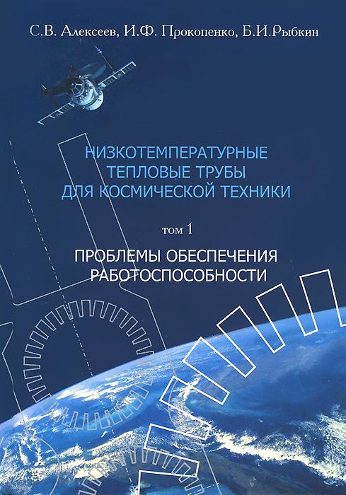 Низкотемпературные тепловые трубы для космической техники. В 2 томах. Том 1. Проблемы обеспечения работоспособности