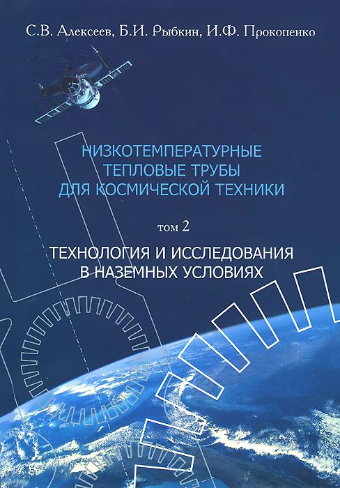 Низкотемпературные тепловые трубы для космической техники. В 2 томах. Том 2. Технология и исследования в наземных условиях ( 978-5-88149-270-0 )