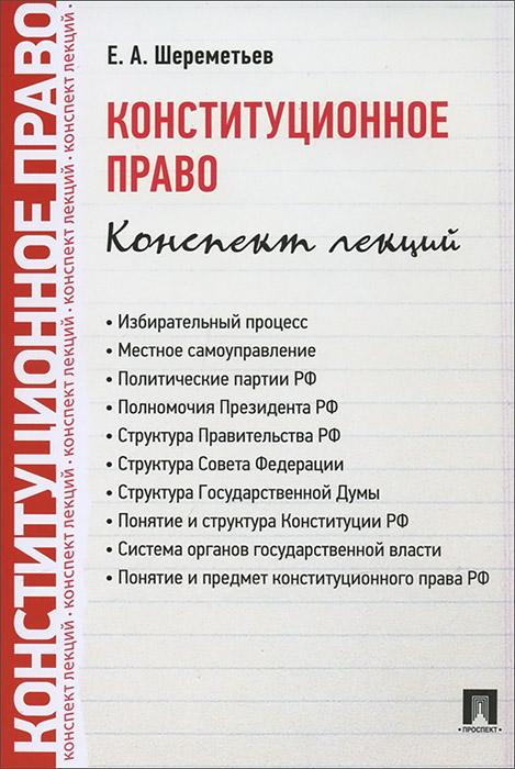 Е. А. Шереметьев Конституционное право. Конспект лекций муниципальное право конспект лекций
