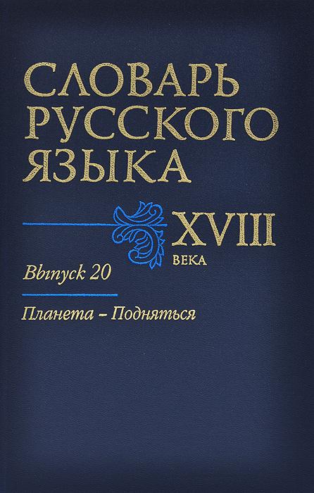 Словарь русского языка XVIII века. Выпуск 20. Планета-Подняться