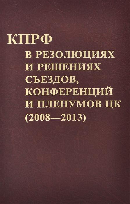КПРФ в резолюциях и решениях съездов, конференций и пленумов ЦК (2008-2013) ( 978-5-88010-317-1 )