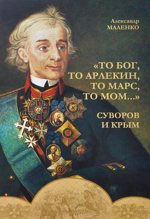 То бог, то арлекин, то Марс, то Мом…. Суворов и Крым
