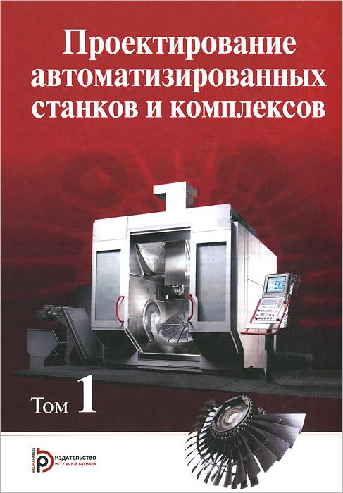 Проектирование автоматизированных станков и комплексов. Учебник. В 2 томах. Том 1