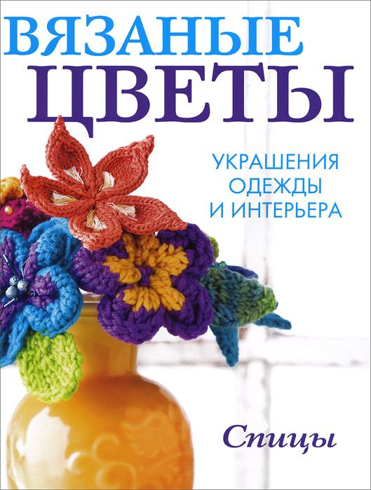 Вязаные цветы. Украшения одежды и интерьера