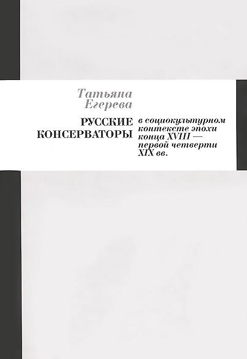 Русские консерваторы в социокультурном контексте эпохи конца XVIII - первой четверти XIX веков