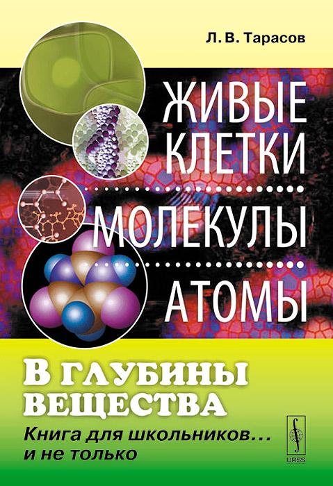 В глубины вещества. Живые клетки. Молекулы. Атомы. Книга для школьников... и не только