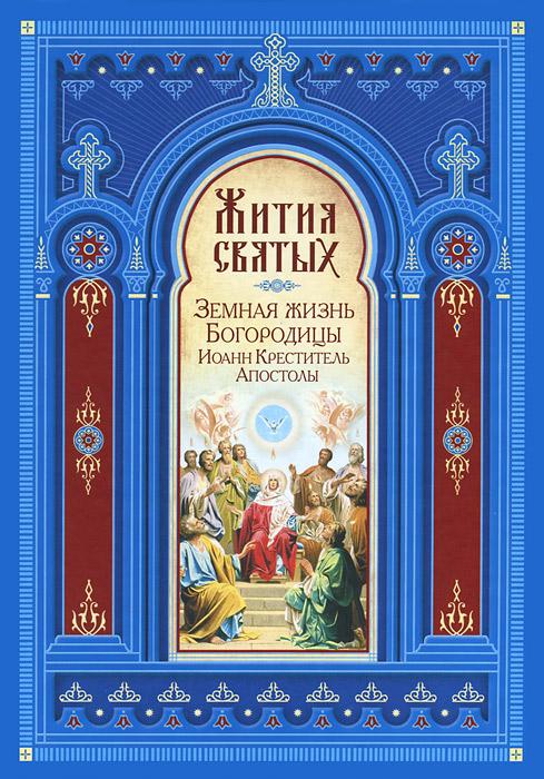 Жития святых. Земная жизнь Богородицы. Пророк, Предтеча и Креститель Господень Иоанн. Апостолы Христовы