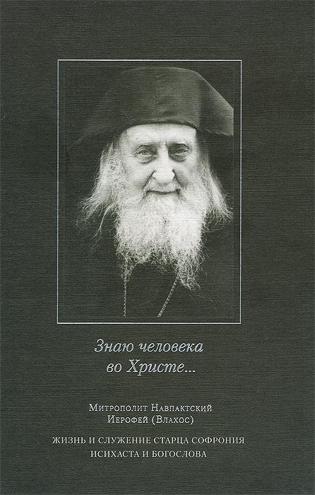 Знаю человека во Христе... Жизнь и служение старца Софрония, исихаста и богослова