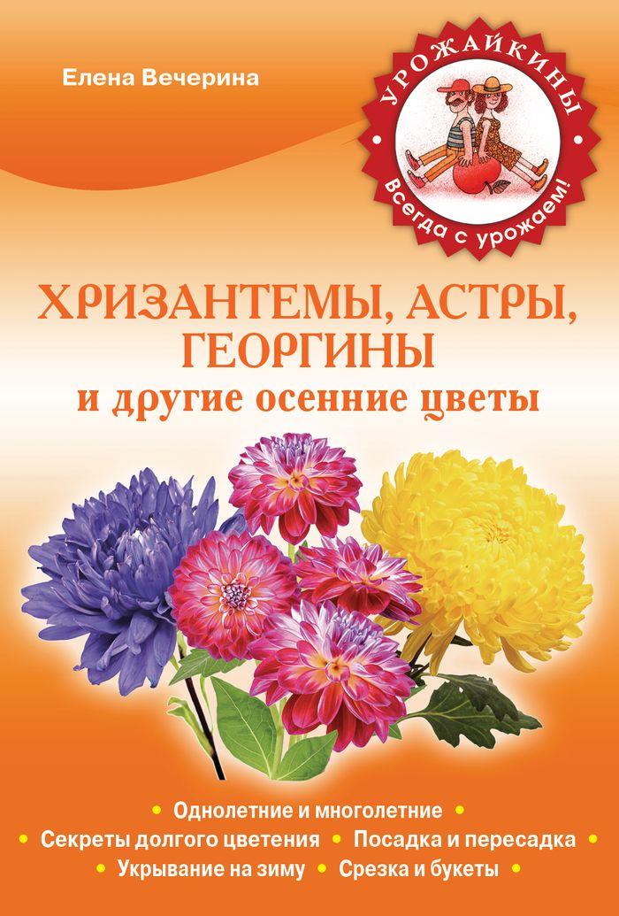 Хризантемы, астры, георгины и другие осенние цветы ( 978-5-699-68471-7 )