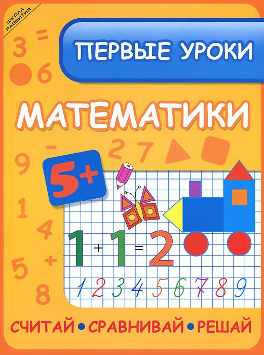 Первые уроки математики. Считай. Сравнивай. Решай