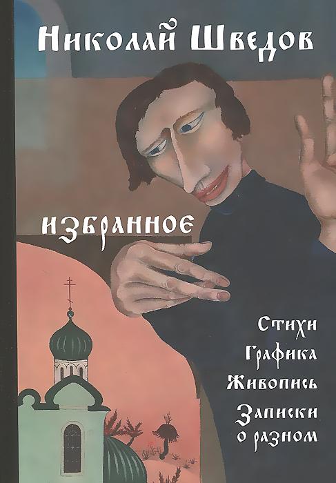 Николай Шведов. Избранное. Стихи, графика, живопись, записки