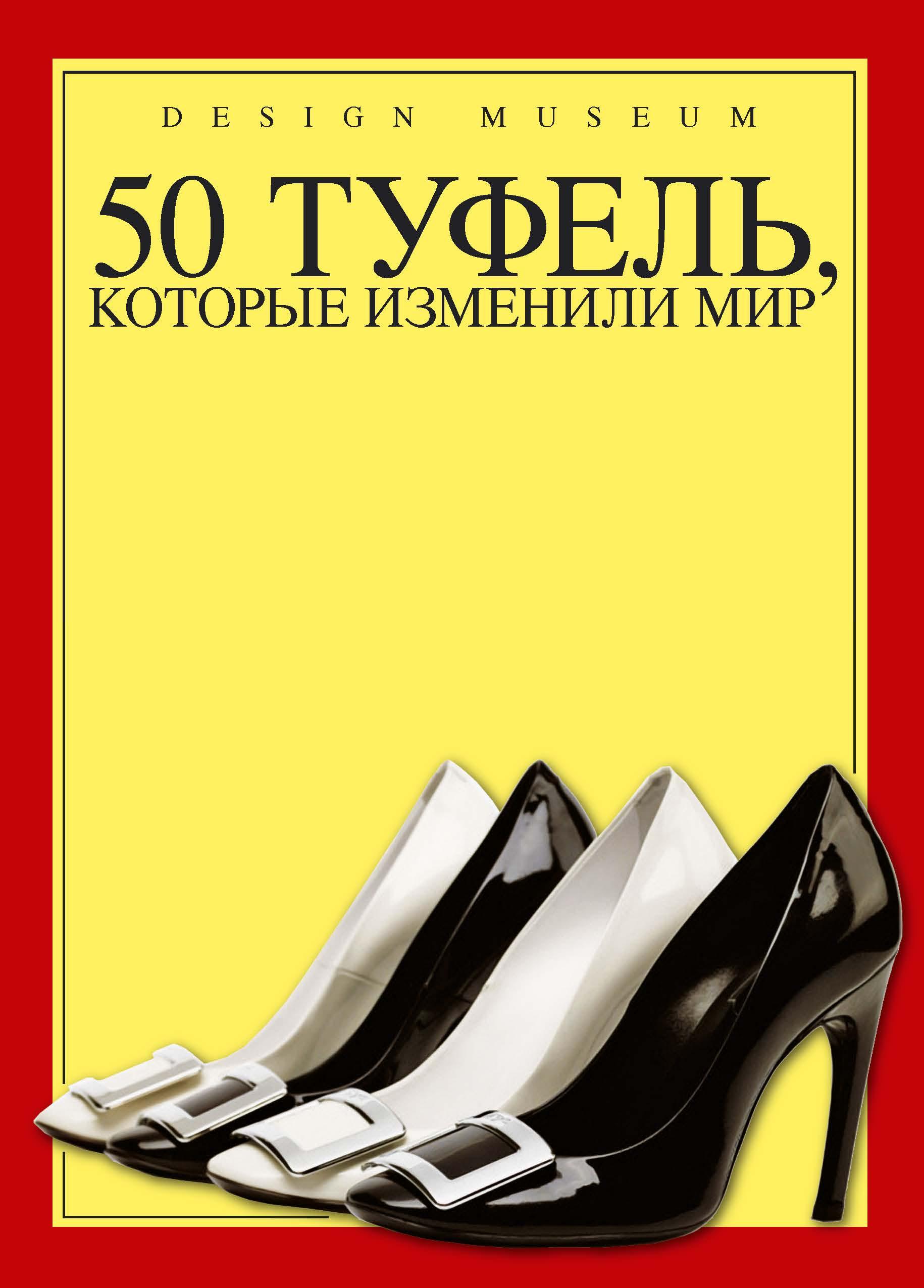 50 туфель, которые изменили мир ( 978-5-389-06378-5 )