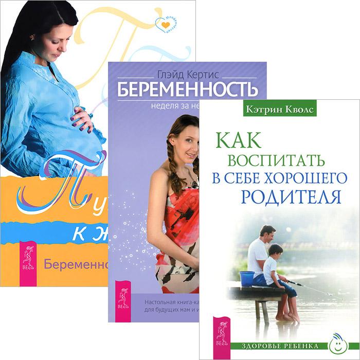 Как воспитать в себе родителя. Путь к жизни. Беременность. Неделя за неделей (комплект из 3 книг)
