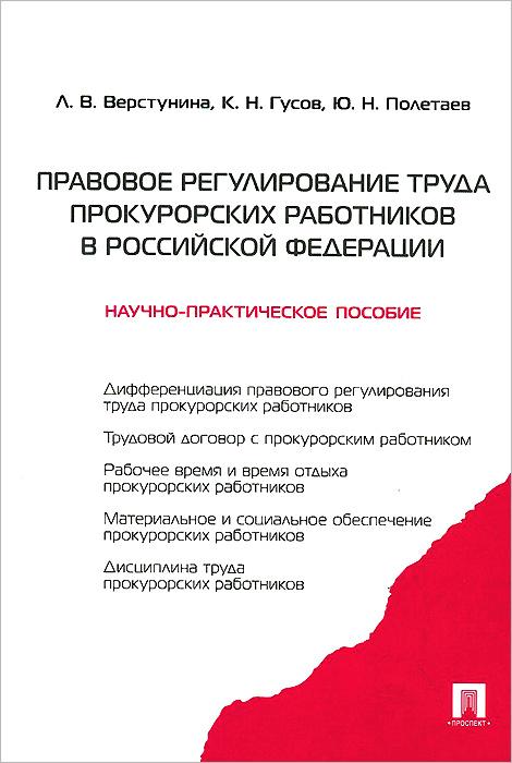 Правовое регулирование труда прокурорских работников в Российской Федерации. Научно-практическое пособие ( 978-5-392-12458-9 )
