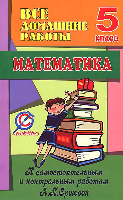 Математика. 5 класс. Все домашние работы к самостоятельным и контрольным работам А. П. Ершовой