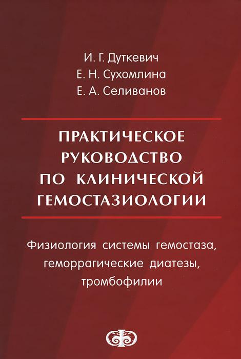 Практическое руководство по клинической гемостазиологии. Физиология системы гемостаза, геморрагические диатезы, тромбофилии