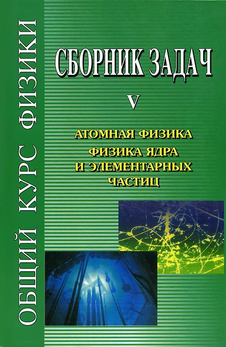 Общий курс физики. Сборник задач. В 5 книгах. Книга 5. Атомная физика. Физика ядра и элементарных частиц