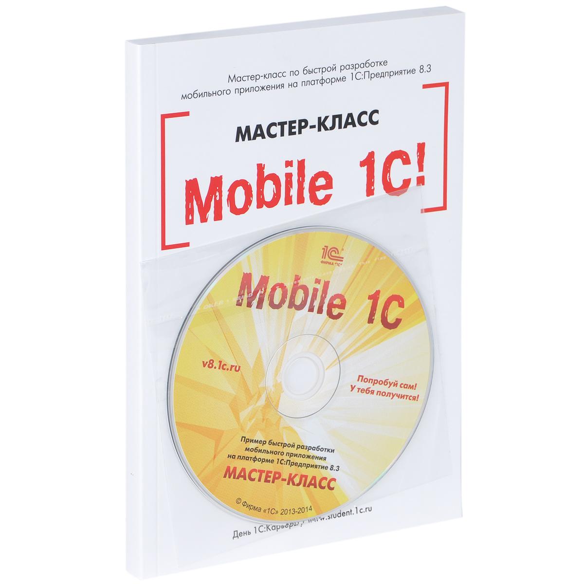 Mobile 1С. Пример быстрой разработки мобильного приложения на платформе 1С:Предприятие 8.3. Мастер-класс (+ CD-ROM)