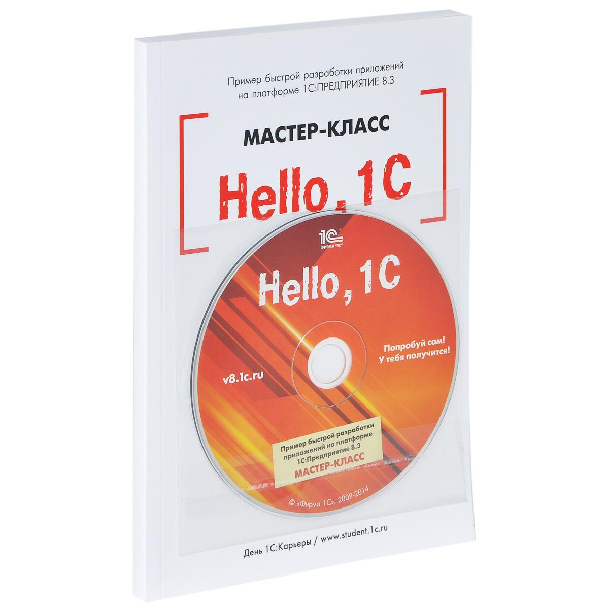 Hello, 1C. Пример быстрой разработки приложений на платформе 1 С:Предприятие 8. 3. Мастер-класс (+ CD-ROM)