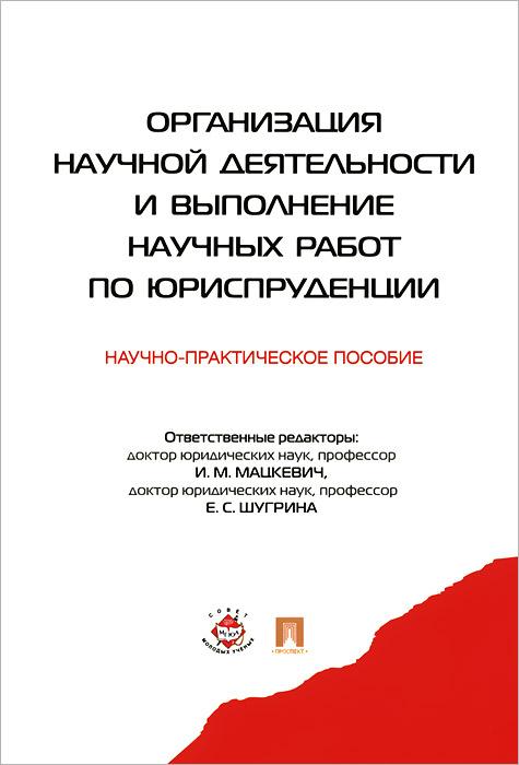 Организация научной деятельности и выполнение научных работ по юриспруденции. Научно-практическое пособие