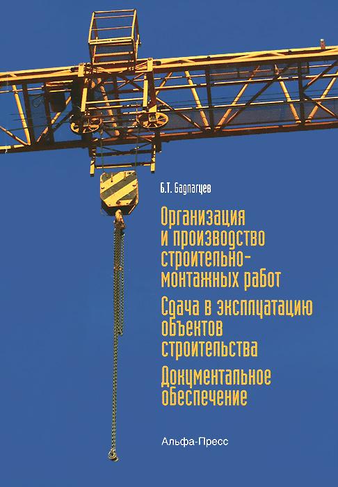Б. Т. Бадагуев Организация и производство строительно-монтажных работ. Сдача в эксплуатацию объектов строительства. Документальное обеспечение