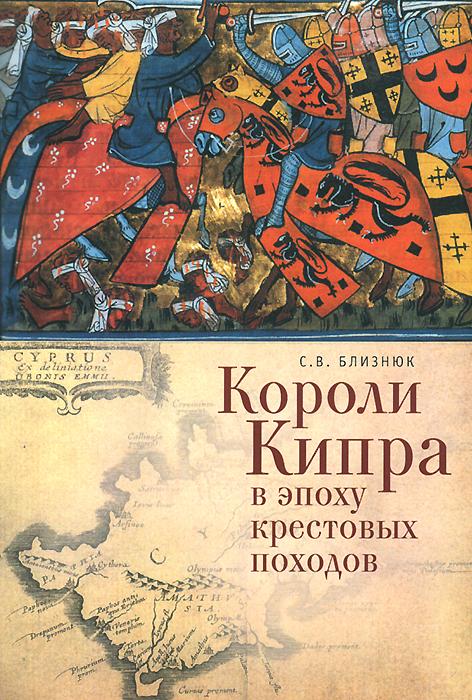 Короли Кипра в эпоху крестовых походов ( 978-5-91419-947-7 )