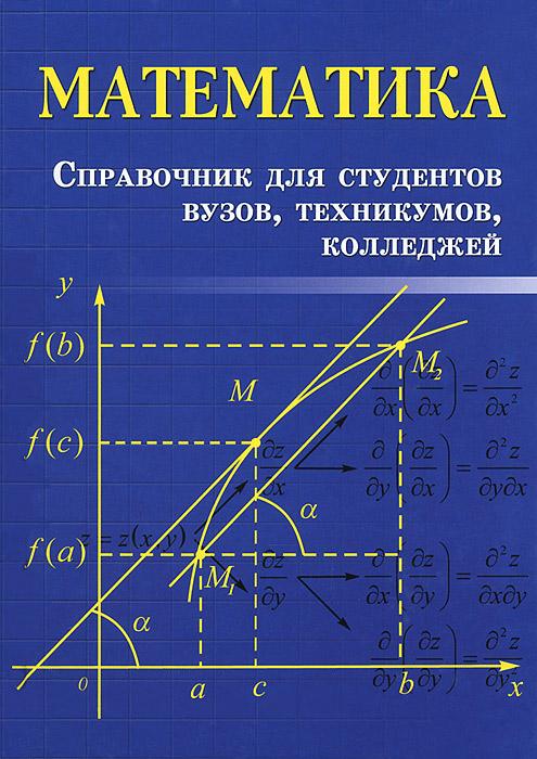 Математика. Справочник для студентов вузов, техникумов, колледжей12296407Справочник содержит теоретические сведения, рекомендации для решения задач и образцы решений типовых примеров по важнейшим темам высшей математики: линейной алгебре, аналитической геометрии, дифференциальному исчислению функций одной и нескольких переменных и другим. Для студентов высших учебных заведений, техникумов и колледжей различных специальностей.