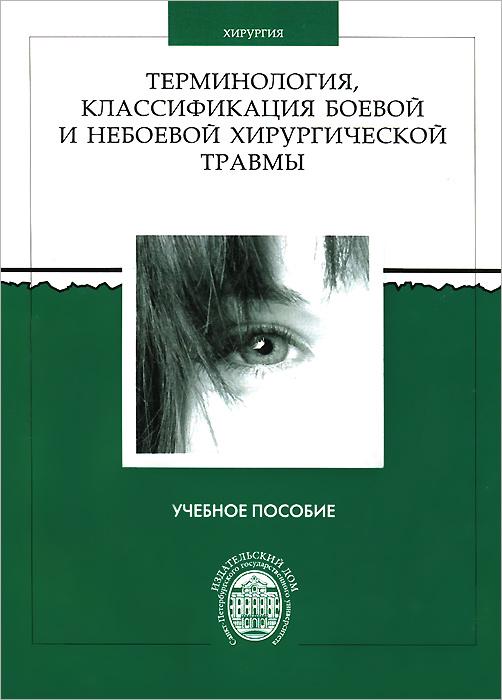 Терминология, классификация боевой и небоевой хирургической травмы. Учебное пособие