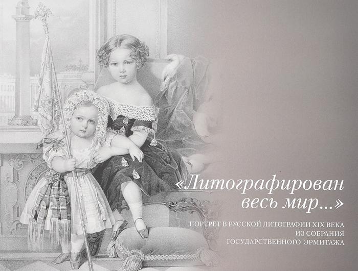 Литографирован весь мир... Портрет в русской литографии XIX века из собрания государственного Эрмитажа