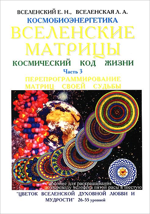 Вселенские матрицы. Космический код жизни. Часть 3. Перепрограммирование матриц своей судьбы