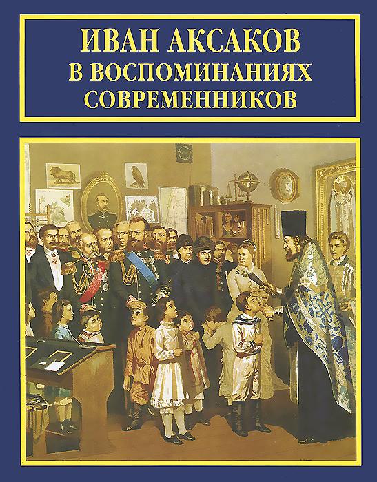 Иван Аксаков в воспоминаниях современников