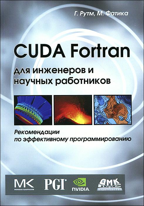 Г. Рутм, М. Фатика CUDA Fortran для инженеров и научных работников. Рекомендации по эффективному программированию