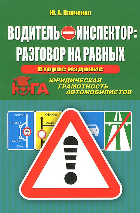 Водитель - инспектор: разговор на равных. Юридическая грамотность автомобилистов. Ю. А. Панченко