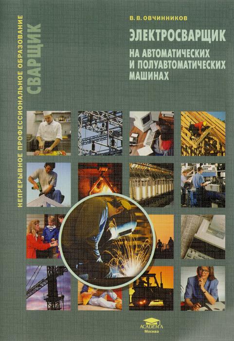 Электросварщик на автоматических и полуавтоматических машинах. Учебное пособие