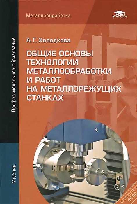 Общие основы технологии металлообработки и работ на металлорежущих станках. Учебник