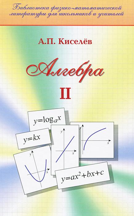 Алгебра. Часть 2. Учебник12296407В наше время книги А.П.Киселёва стали библиографической редкостью и неизвестны молодым учителям. А между тем дальнейшее совершенствование преподавания математики невозможно без личного знакомства каждого учителя с учебниками, некогда считавшимися эталонными. Именно по этой причине и предпринимается переиздание Алгебры А.П.Киселёва. Рекомендовано Научно-методическим советом по математике Министерства образования и науки Российской Федерации в качестве учебного пособия для общеобразовательных школ и лицеев.