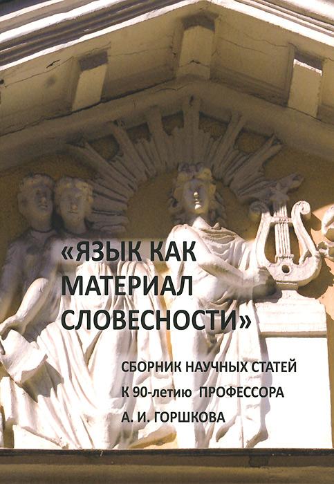 Язык как материал словесности. Сборник научных статей к 90-летию профессора А. И. Горшкова