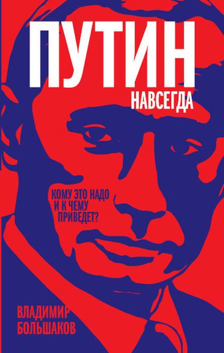 Путин навсегда. Кому это надо и к чему приведет? ( 978-5-4438-0761-4 )