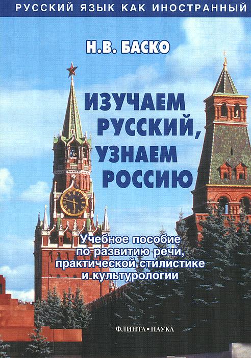 Изучаем русский, узнаем Россию. Учебное пособие по развитию речи, практической стилистике и культурологии