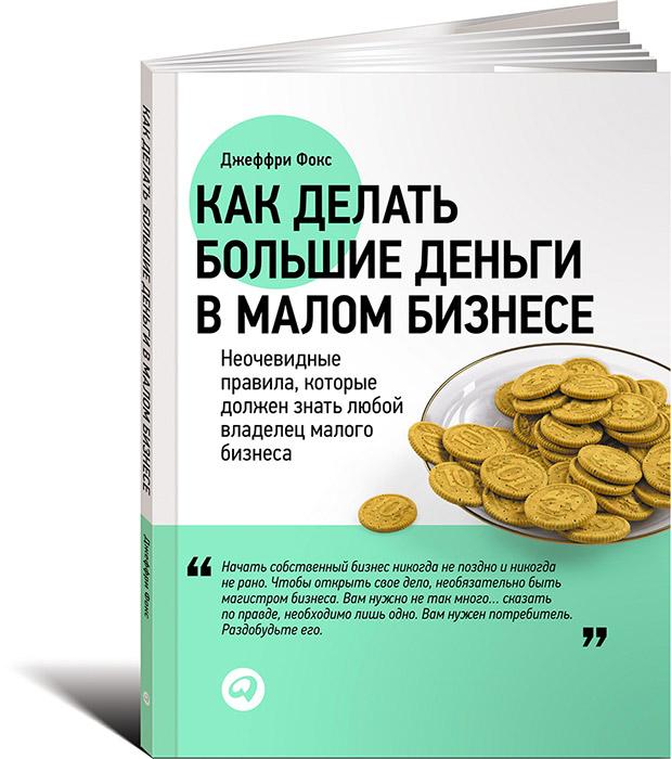 Zakazat.ru Как делать большие деньги в малом бизнесе. Неочевидные правила, которые должен знать любой владелец. Джеффри Фокс