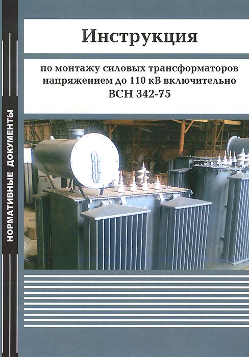 Инструкция по монтажу силовых трансформаторов напряжением до 110 кВ включительно. ВСН 342-75