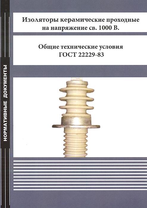 Изоляторы керамические проходные на напряжение св. 1000 В. Общие технические условия. ГОСТ 22229-83