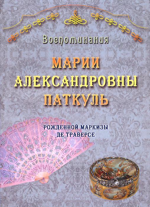 Воспоминания Марии Александровны Паткуль. Рожденной маркизы де Траверсе