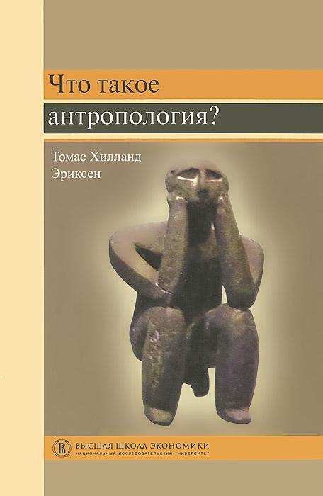 Что такое антропология? Учебное пособие. Томас Хилланд Эриксен