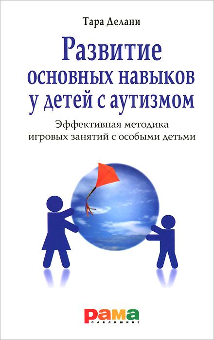 Развитие основных навыков у детей с аутизмом. Эффективная методика игровых занятий с особыми детьми