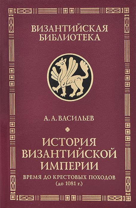 А. А. Васильев История Византийской империи. Время до Крестовых походов (до 1081 г.)