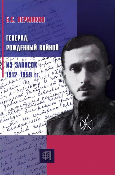 Генерал, рожденный войной. Из записок 1912-1959 гг.
