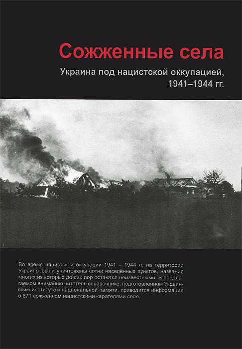 Сожженные села. Украина под нацистской оккупацией, 1941-1944 годы