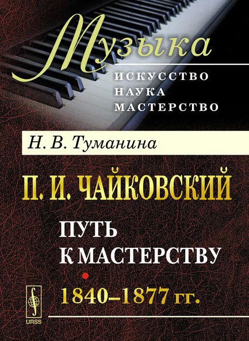 П. И. Чайковский. Часть 1. Путь к мастерству. 1840-1877 гг.