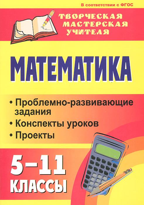 Математика. 5-11 классы. Проблемно-развивающие задания, конспекты уроков, проекты